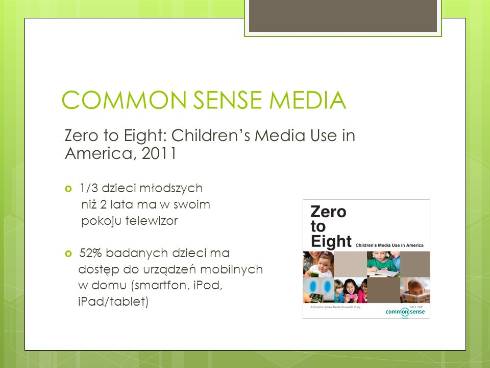 COMMON SENSE MEDIA Zero to Eight: Children's Media Use in America, 2011. 1/3 dzieci młodszych. niż 2 lata ma w swoim.