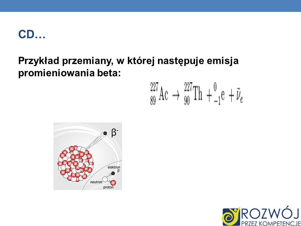 cd… Przykład przemiany, w której następuje emisja promieniowania beta: