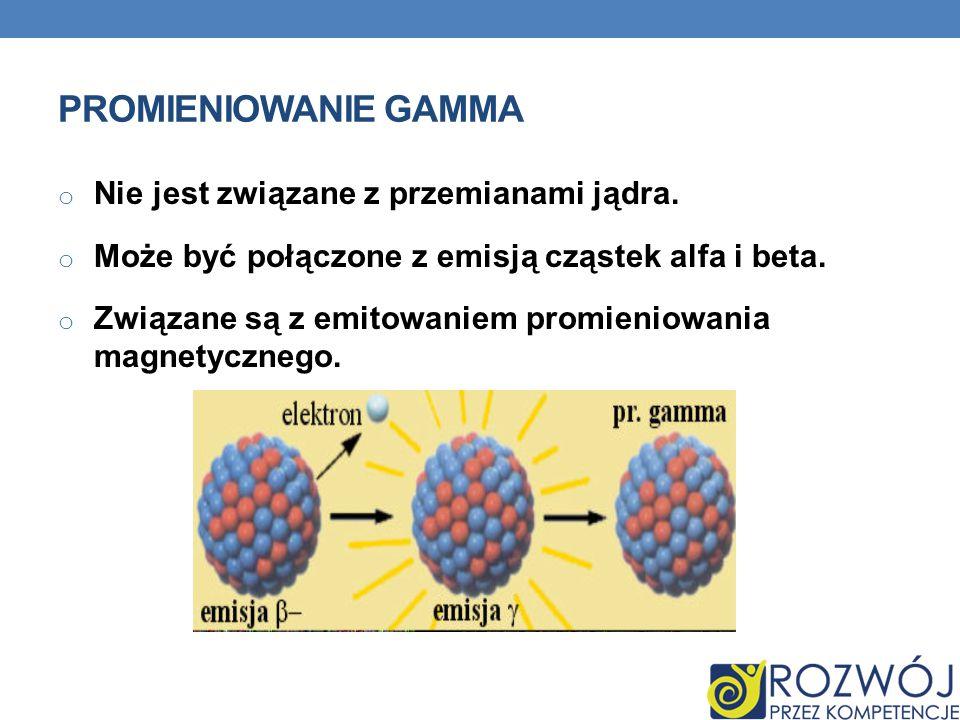 Promieniowanie gamma Nie jest związane z przemianami jądra.