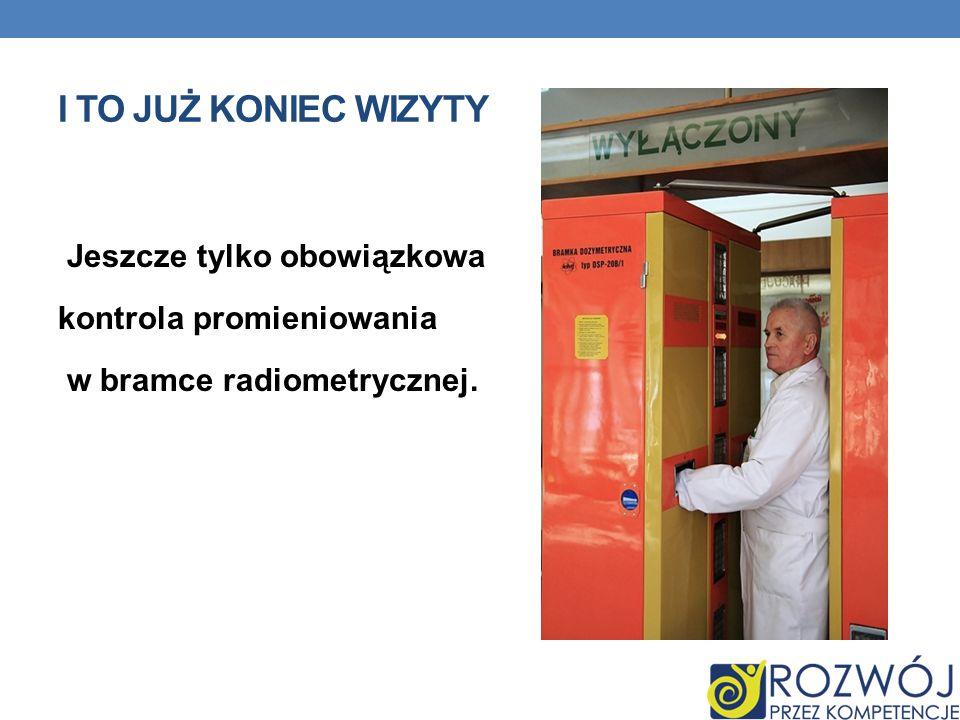 I to już koniec wizyty Jeszcze tylko obowiązkowa kontrola promieniowania w bramce radiometrycznej.