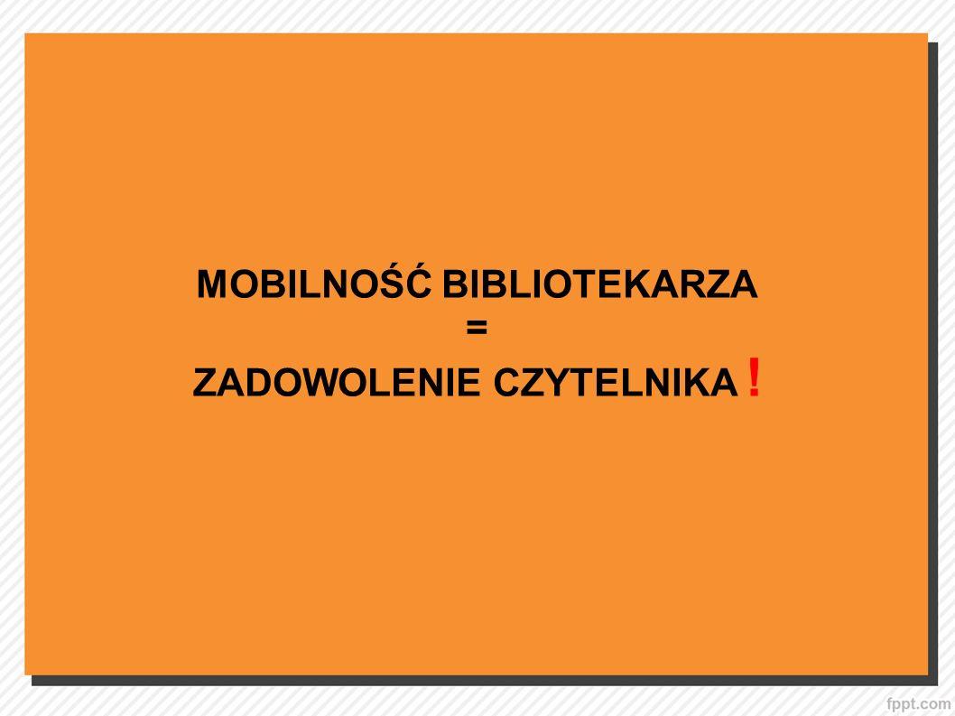 MOBILNOŚĆ BIBLIOTEKARZA ZADOWOLENIE CZYTELNIKA !