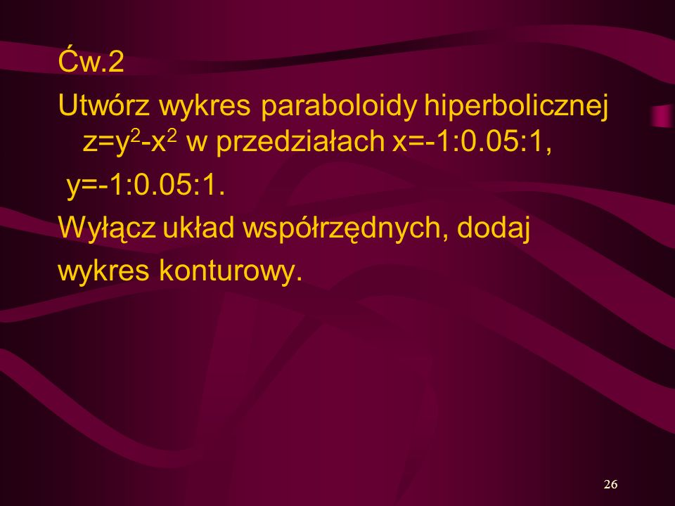 Ćw.2 Utwórz wykres paraboloidy hiperbolicznej z=y2-x2 w przedziałach x=-1:0.05:1, y=-1:0.05:1. Wyłącz układ współrzędnych, dodaj.
