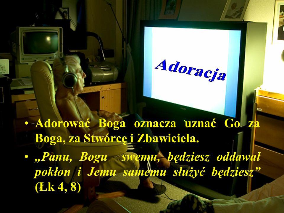 Adoracja Adorować Boga oznacza uznać Go za Boga, za Stwórcę i Zbawiciela.
