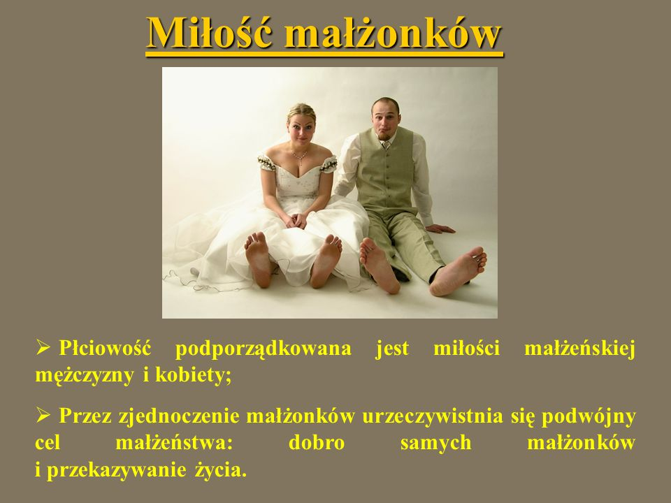Miłość małżonków Płciowość podporządkowana jest miłości małżeńskiej mężczyzny i kobiety;