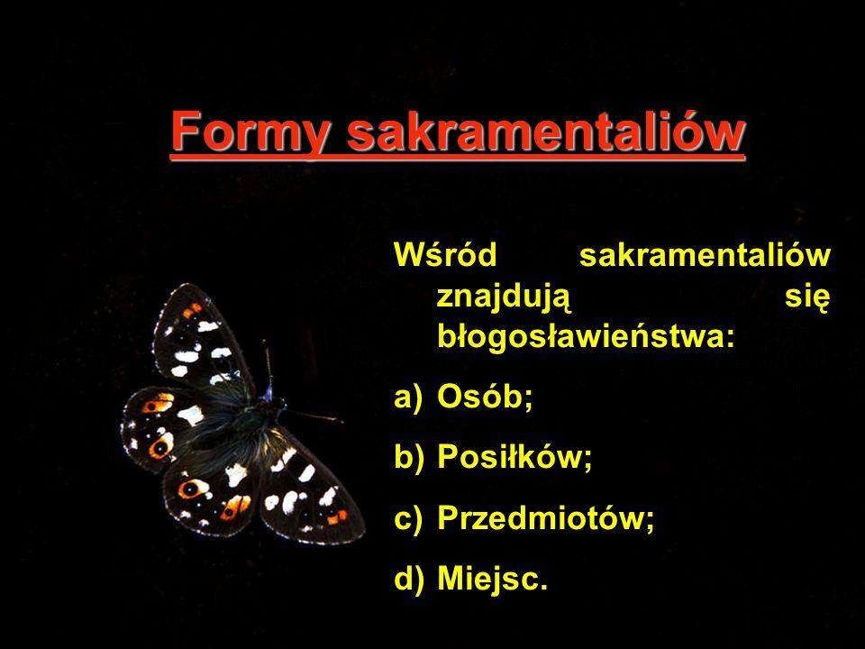 Formy sakramentaliów Wśród sakramentaliów znajdują się błogosławieństwa: Osób; Posiłków; Przedmiotów;