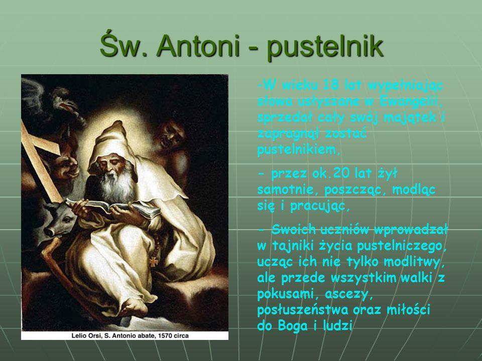 Św. Antoni - pustelnikW wieku 18 lat wypełniając słowa usłyszane w Ewangelii, sprzedał cały swój majątek i zapragnął zostać pustelnikiem,