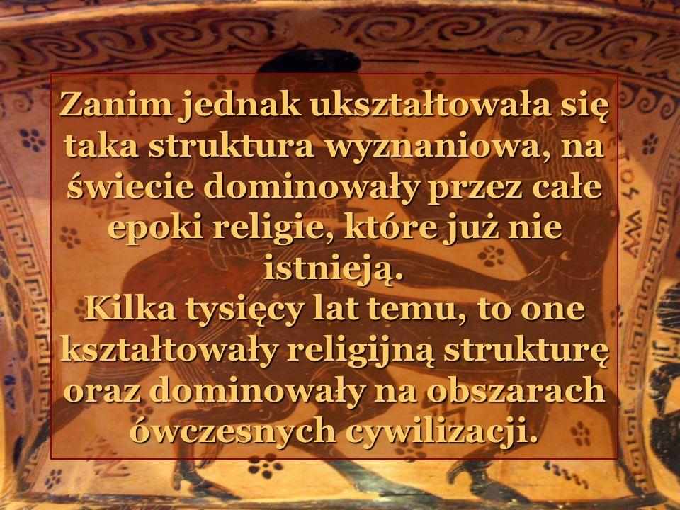 Zanim jednak ukształtowała się taka struktura wyznaniowa, na świecie dominowały przez całe epoki religie, które już nie istnieją.