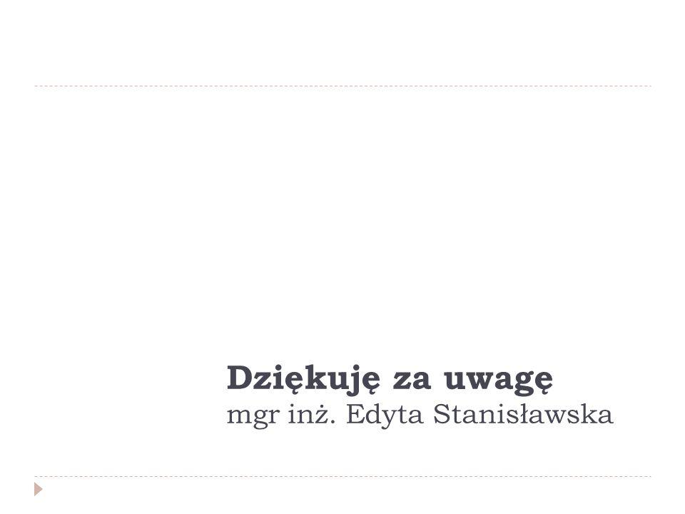 Dziękuję za uwagę mgr inż. Edyta Stanisławska