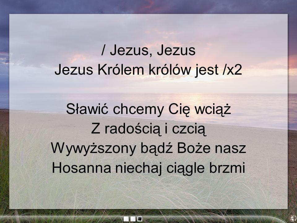 Jezus Królem królów jest /x2 Sławić chcemy Cię wciąż