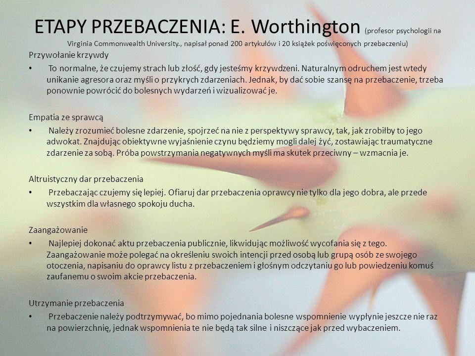 ETAPY PRZEBACZENIA: E. Worthington (profesor psychologii na Virginia Commonwealth University., napisał ponad 200 artykułów i 20 książek poświęconych przebaczeniu)