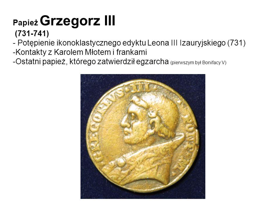 Papież Grzegorz III(731-741) - Potępienie ikonoklastycznego edyktu Leona III Izauryjskiego (731) Kontakty z Karolem Młotem i frankami.