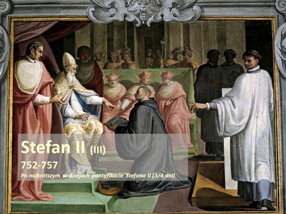 . Stefan II (III) 752-757 Po najkrótszym w dziejach pontyfikacie Stefana II (3/4 dni)