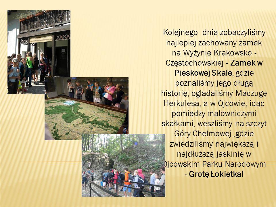 Kolejnego dnia zobaczyliśmy najlepiej zachowany zamek na Wyżynie Krakowsko - Częstochowskiej - Zamek w Pieskowej Skale, gdzie poznaliśmy jego długą historię; oglądaliśmy Maczugę Herkulesa, a w Ojcowie, idąc pomiędzy malowniczymi skałkami, weszliśmy na szczyt Góry Chełmowej ,gdzie zwiedziliśmy największą i najdłuższą jaskinię w Ojcowskim Parku Narodowym - Grotę Łokietka!