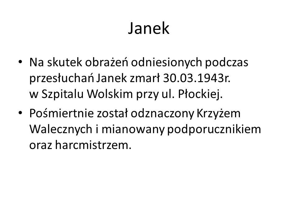 Janek Na skutek obrażeń odniesionych podczas przesłuchań Janek zmarł 30.03.1943r. w Szpitalu Wolskim przy ul. Płockiej.