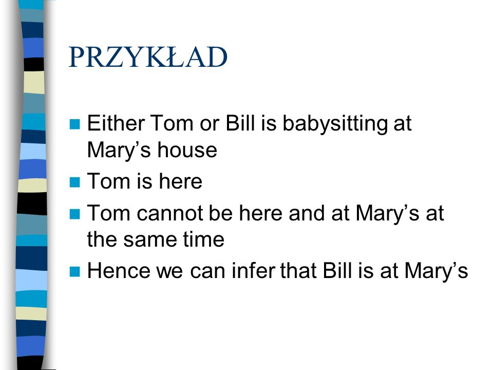 PRZYKŁAD Either Tom or Bill is babysitting at Mary's house Tom is here
