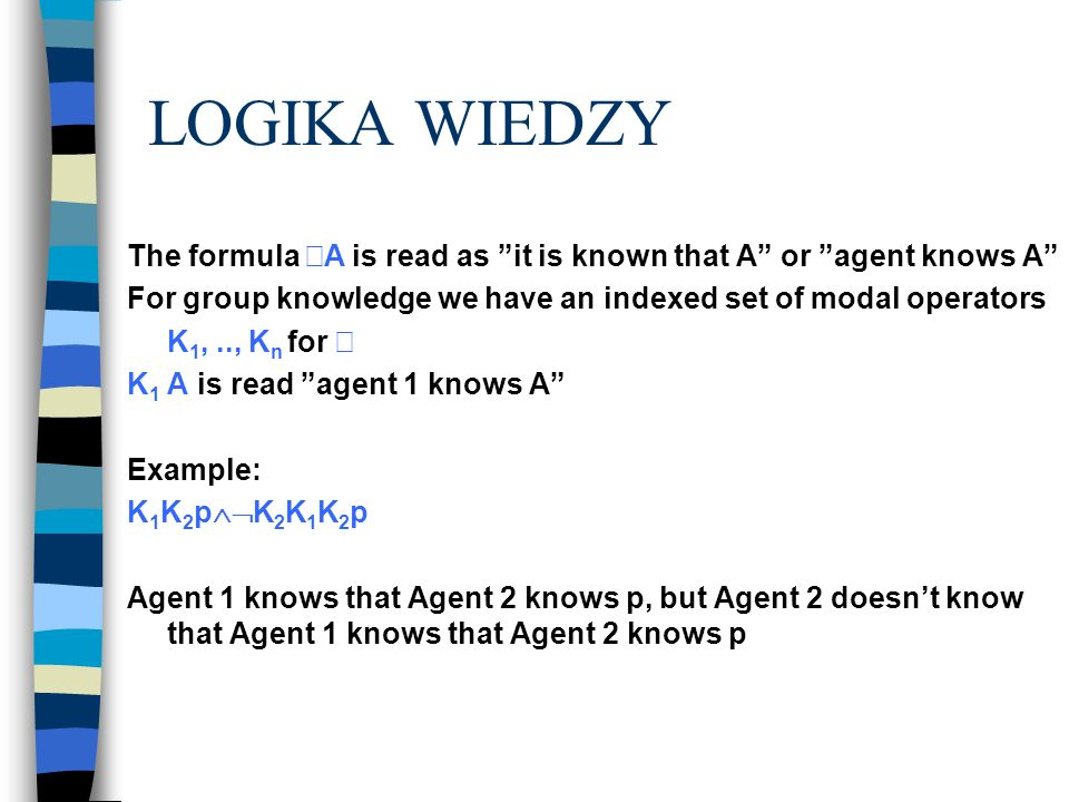 LOGIKA WIEDZY The formula A is read as it is known that A or agent knows A For group knowledge we have an indexed set of modal operators.