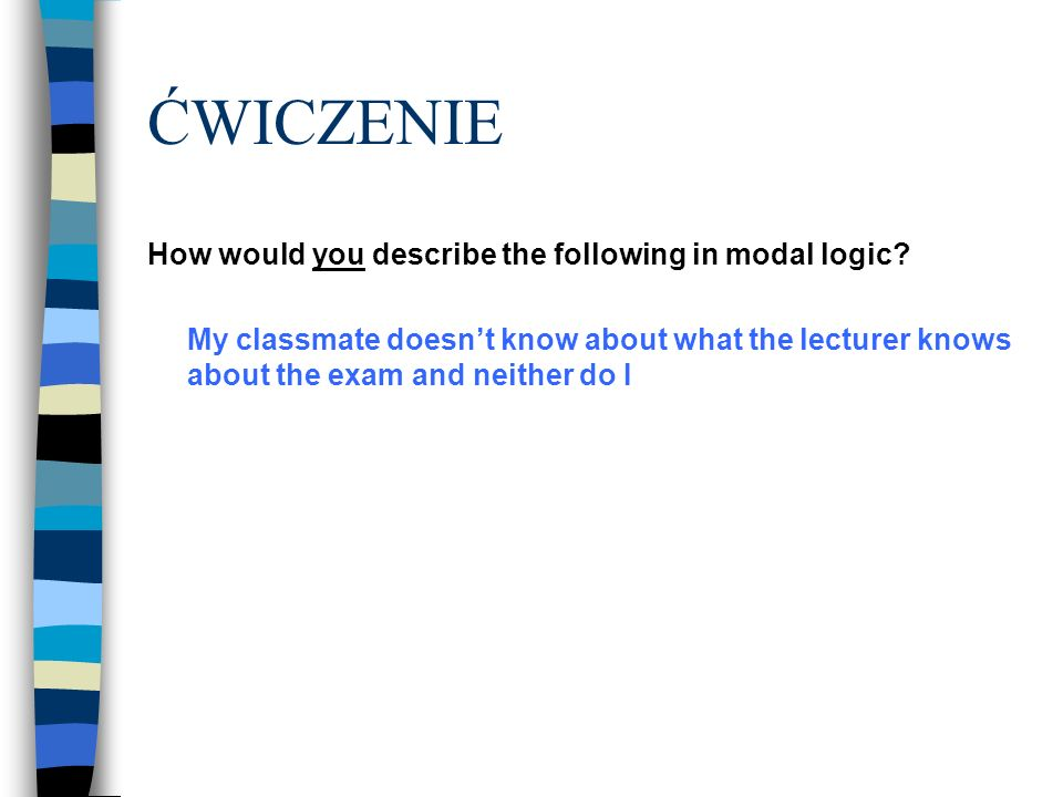 ĆWICZENIE How would you describe the following in modal logic