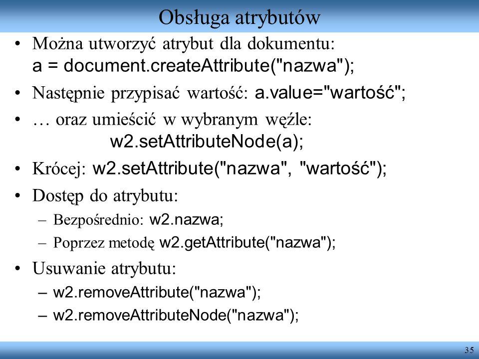 Obsługa atrybutówMożna utworzyć atrybut dla dokumentu: a = document.createAttribute( nazwa ); Następnie przypisać wartość: a.value= wartość ;