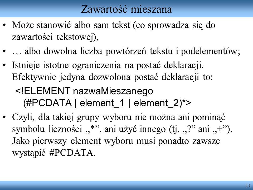 Zawartość mieszana Może stanowić albo sam tekst (co sprowadza się do zawartości tekstowej), … albo dowolna liczba powtórzeń tekstu i podelementów;