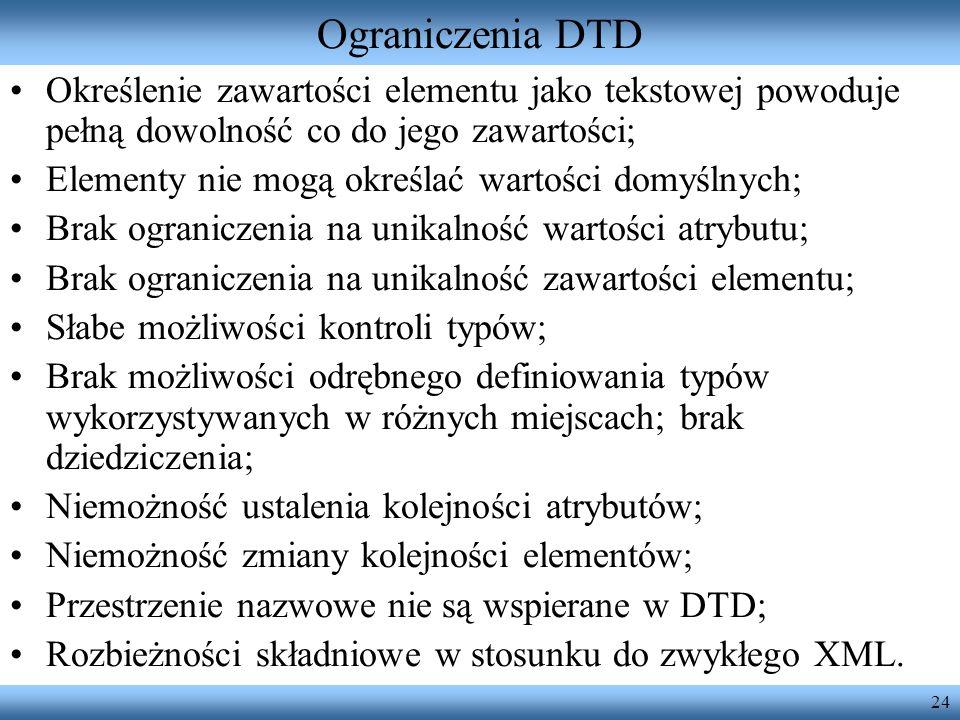 Ograniczenia DTD Określenie zawartości elementu jako tekstowej powoduje pełną dowolność co do jego zawartości;