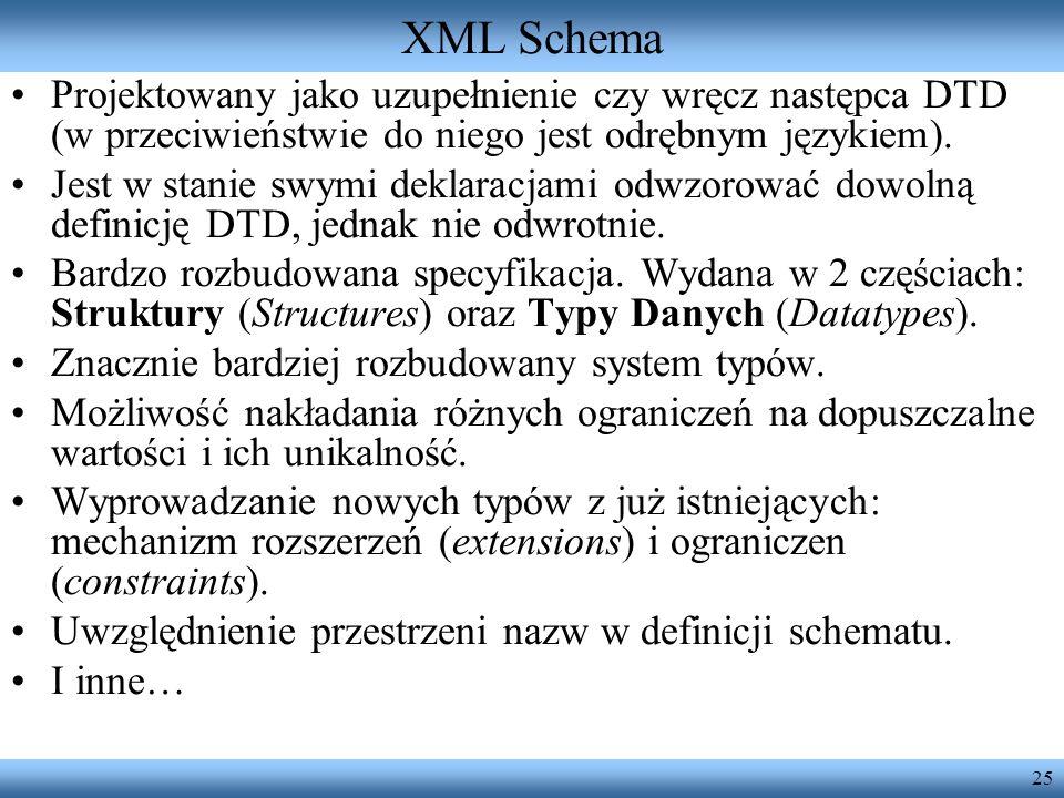 XML Schema Projektowany jako uzupełnienie czy wręcz następca DTD (w przeciwieństwie do niego jest odrębnym językiem).