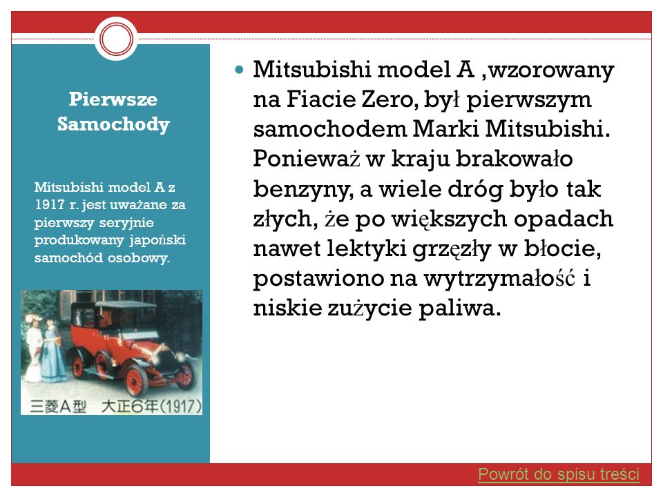 Mitsubishi model A ,wzorowany na Fiacie Zero, był pierwszym samochodem Marki Mitsubishi. Ponieważ w kraju brakowało benzyny, a wiele dróg było tak złych, że po większych opadach nawet lektyki grzęzły w błocie, postawiono na wytrzymałość i niskie zużycie paliwa.