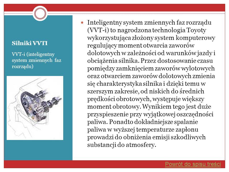 Inteligentny system zmiennych faz rozrządu (VVT-i) to nagrodzona technologia Toyoty wykorzystująca złożony system komputerowy regulujący moment otwarcia zaworów dolotowych w zależności od warunków jazdy i obciążenia silnika. Przez dostosowanie czasu pomiędzy zamknięciem zaworów wylotowych oraz otwarciem zaworów dolotowych zmienia się charakterystyka silnika i dzięki temu w szerszym zakresie, od niskich do średnich prędkości obrotowych, występuje większy moment obrotowy. Wynikiem tego jest duże przyspieszenie przy wyjątkowej oszczędności paliwa. Ponadto dokładniejsze spalanie paliwa w wyższej temperaturze zapłonu prowadzi do obniżenia emisji szkodliwych substancji do atmosfery.