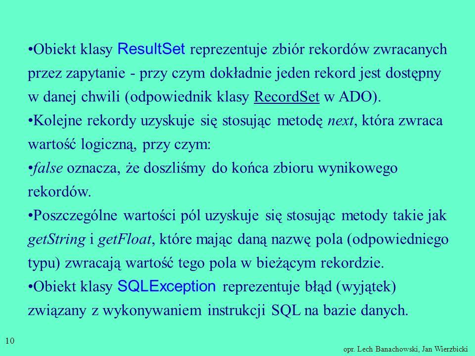 Obiekt klasy ResultSet reprezentuje zbiór rekordów zwracanych przez zapytanie - przy czym dokładnie jeden rekord jest dostępny w danej chwili (odpowiednik klasy RecordSet w ADO).