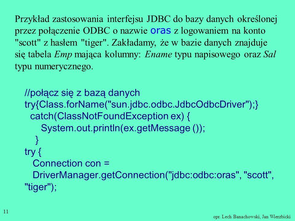 Przykład zastosowania interfejsu JDBC do bazy danych określonej przez połączenie ODBC o nazwie oras z logowaniem na konto scott z hasłem tiger . Zakładamy, że w bazie danych znajduje się tabela Emp mająca kolumny: Ename typu napisowego oraz Sal typu numerycznego.