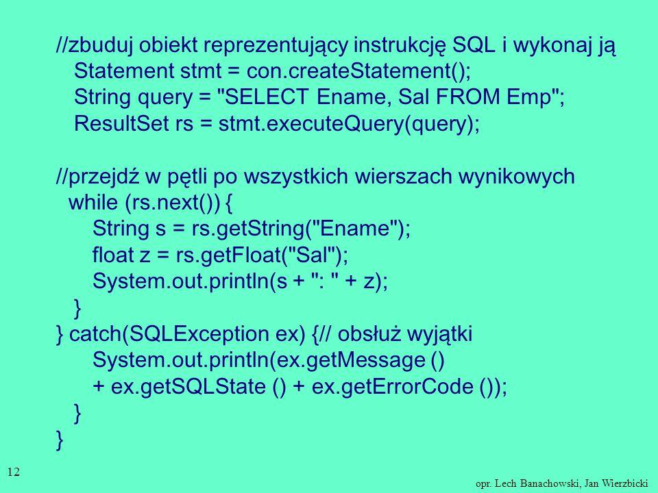 //zbuduj obiekt reprezentujący instrukcję SQL i wykonaj ją Statement stmt = con.createStatement(); String query = SELECT Ename, Sal FROM Emp ; ResultSet rs = stmt.executeQuery(query); //przejdź w pętli po wszystkich wierszach wynikowych while (rs.next()) { String s = rs.getString( Ename ); float z = rs.getFloat( Sal ); System.out.println(s + : + z); } } catch(SQLException ex) {// obsłuż wyjątki System.out.println(ex.getMessage () + ex.getSQLState () + ex.getErrorCode ()); } }