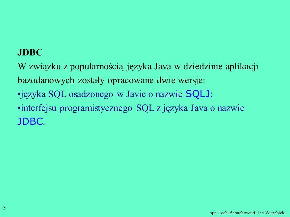 JDBC W związku z popularnością języka Java w dziedzinie aplikacji bazodanowych zostały opracowane dwie wersje: