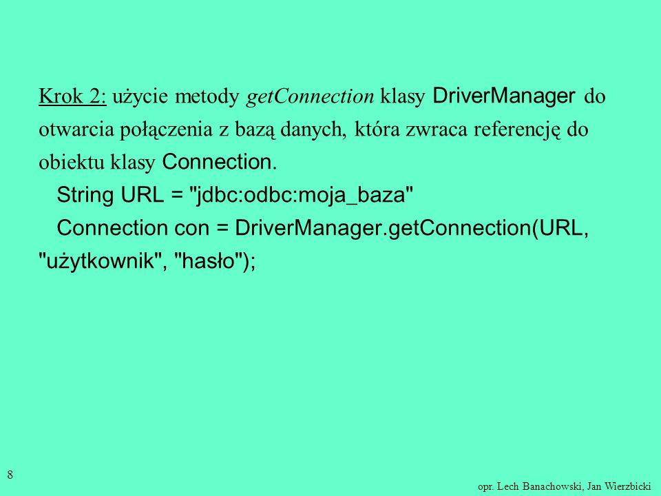 Krok 2: użycie metody getConnection klasy DriverManager do otwarcia połączenia z bazą danych, która zwraca referencję do obiektu klasy Connection.