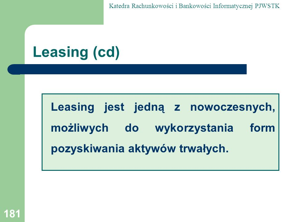 Leasing (cd)Leasing jest jedną z nowoczesnych, możliwych do wykorzystania form pozyskiwania aktywów trwałych.