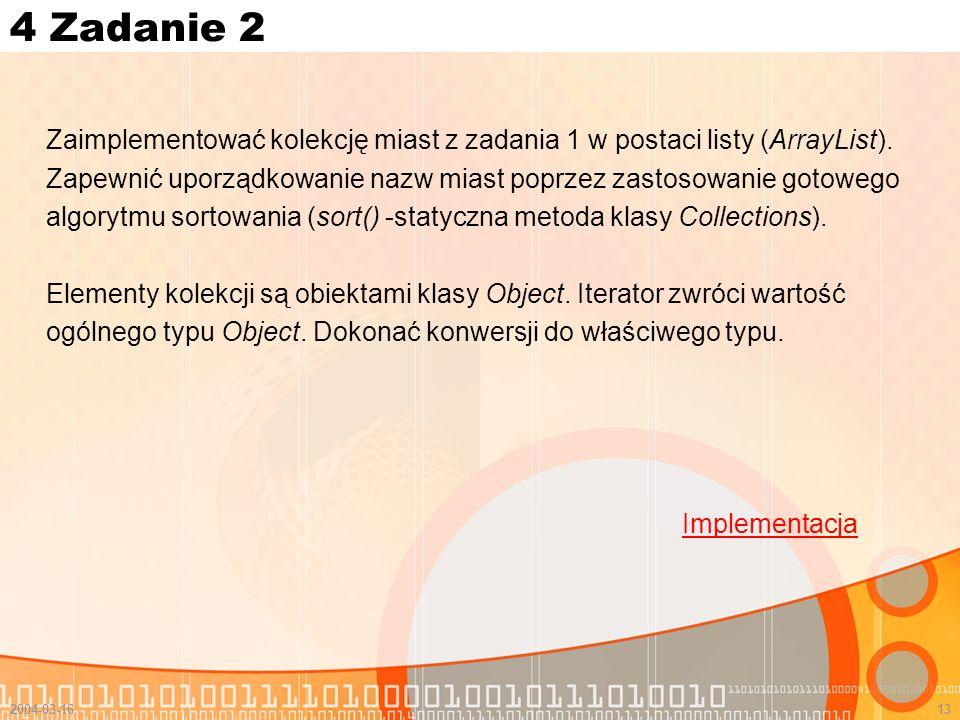 4 Zadanie 2 Zaimplementować kolekcję miast z zadania 1 w postaci listy (ArrayList). Zapewnić uporządkowanie nazw miast poprzez zastosowanie gotowego.