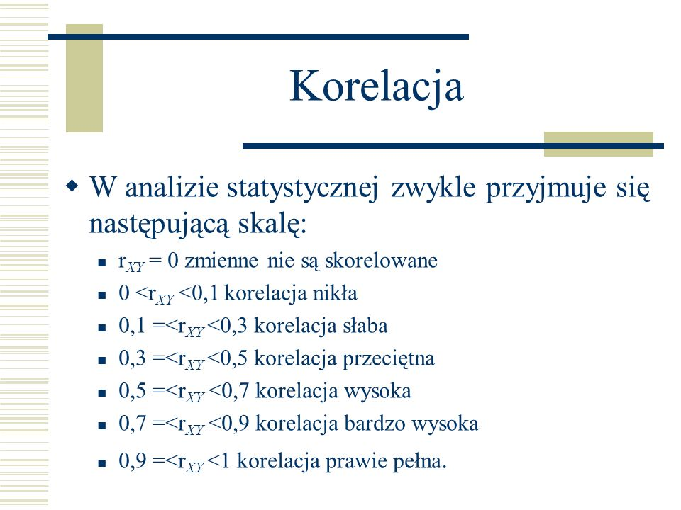 KorelacjaW analizie statystycznej zwykle przyjmuje się następującą skalę: rXY = 0 zmienne nie są skorelowane.