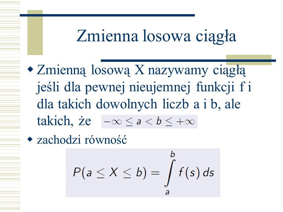 Zmienna losowa ciągła Zmienną losową X nazywamy ciągłą jeśli dla pewnej nieujemnej funkcji f i dla takich dowolnych liczb a i b, ale takich, że.