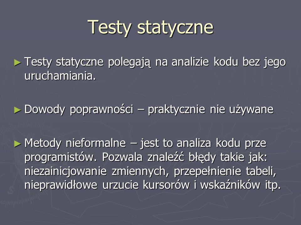 Testy statyczne Testy statyczne polegają na analizie kodu bez jego uruchamiania. Dowody poprawności – praktycznie nie używane.