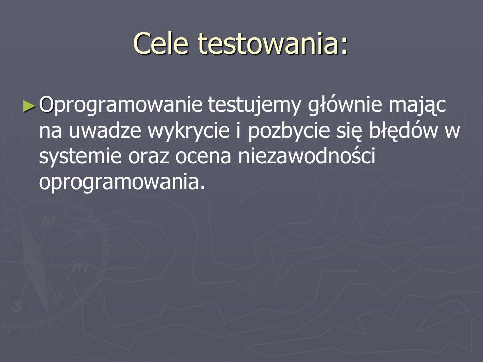 Cele testowania: Oprogramowanie testujemy głównie mając na uwadze wykrycie i pozbycie się błędów w systemie oraz ocena niezawodności oprogramowania.