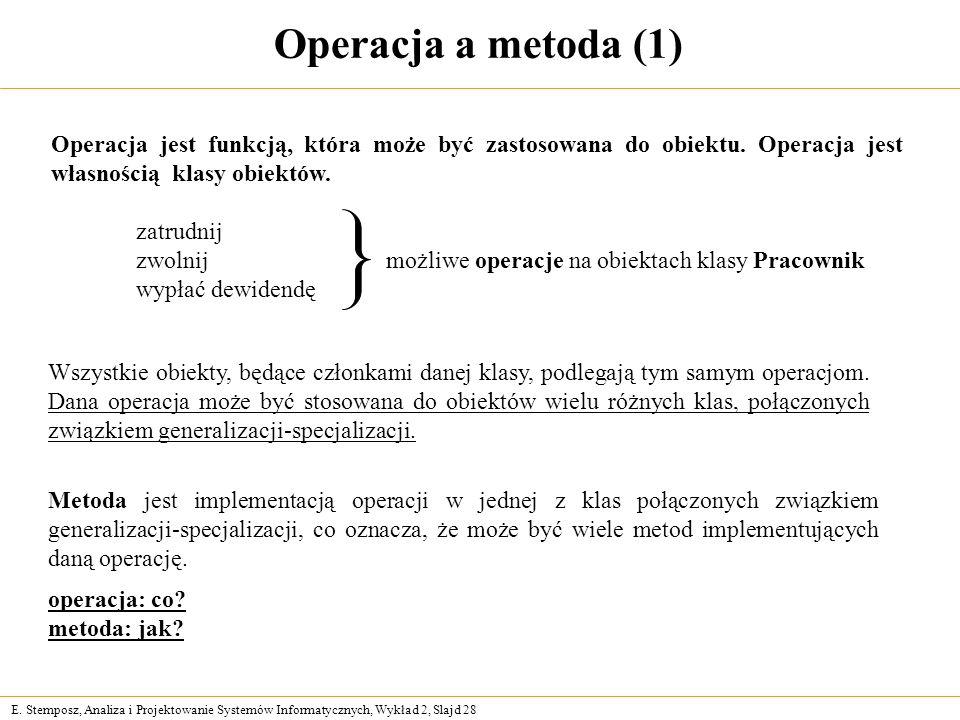 Operacja a metoda (1) Operacja jest funkcją, która może być zastosowana do obiektu. Operacja jest własnością klasy obiektów.