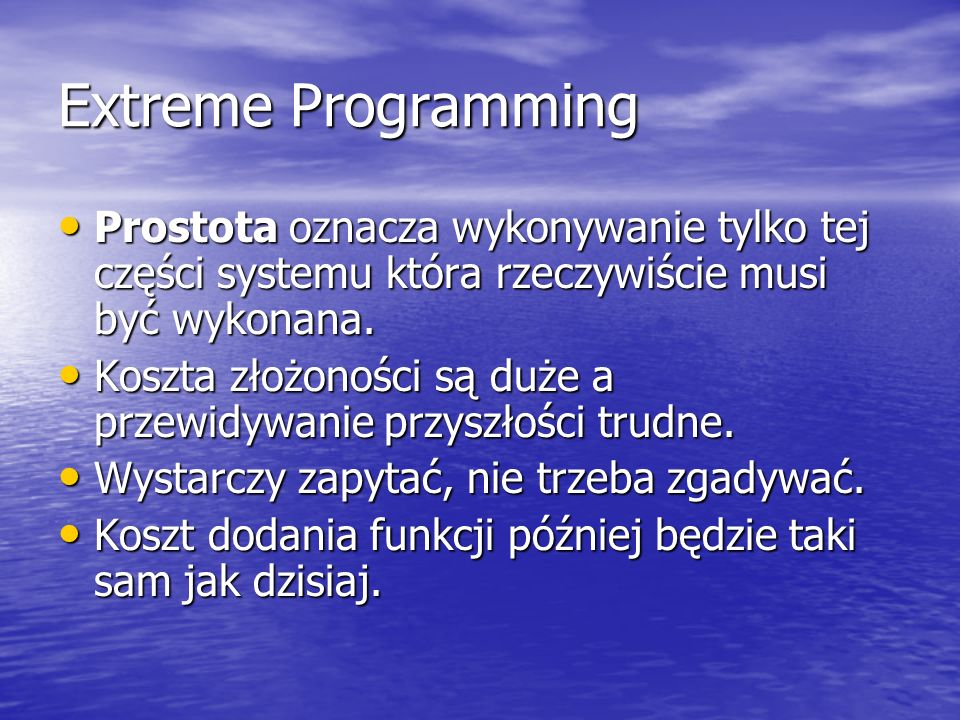 Extreme Programming Prostota oznacza wykonywanie tylko tej części systemu która rzeczywiście musi być wykonana.