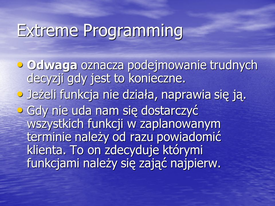 Extreme Programming Odwaga oznacza podejmowanie trudnych decyzji gdy jest to konieczne. Jeżeli funkcja nie działa, naprawia się ją.