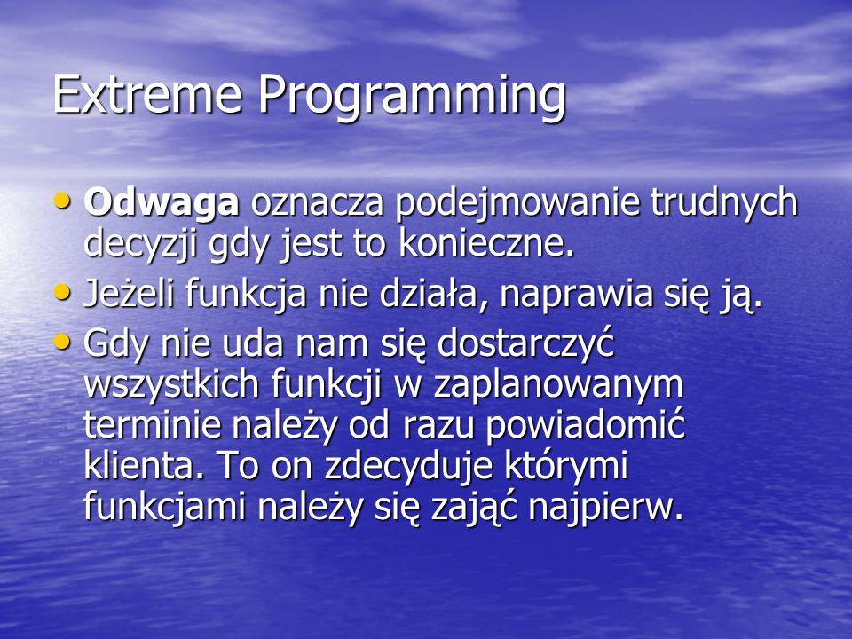Extreme ProgrammingOdwaga oznacza podejmowanie trudnych decyzji gdy jest to konieczne. Jeżeli funkcja nie działa, naprawia się ją.