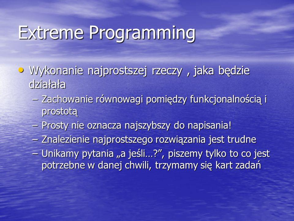 Extreme Programming Wykonanie najprostszej rzeczy , jaka będzie działała. Zachowanie równowagi pomiędzy funkcjonalnością i prostotą.