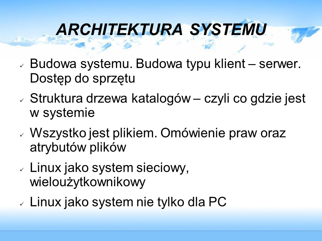 ARCHITEKTURA SYSTEMU Budowa systemu. Budowa typu klient – serwer. Dostęp do sprzętu. Struktura drzewa katalogów – czyli co gdzie jest w systemie.
