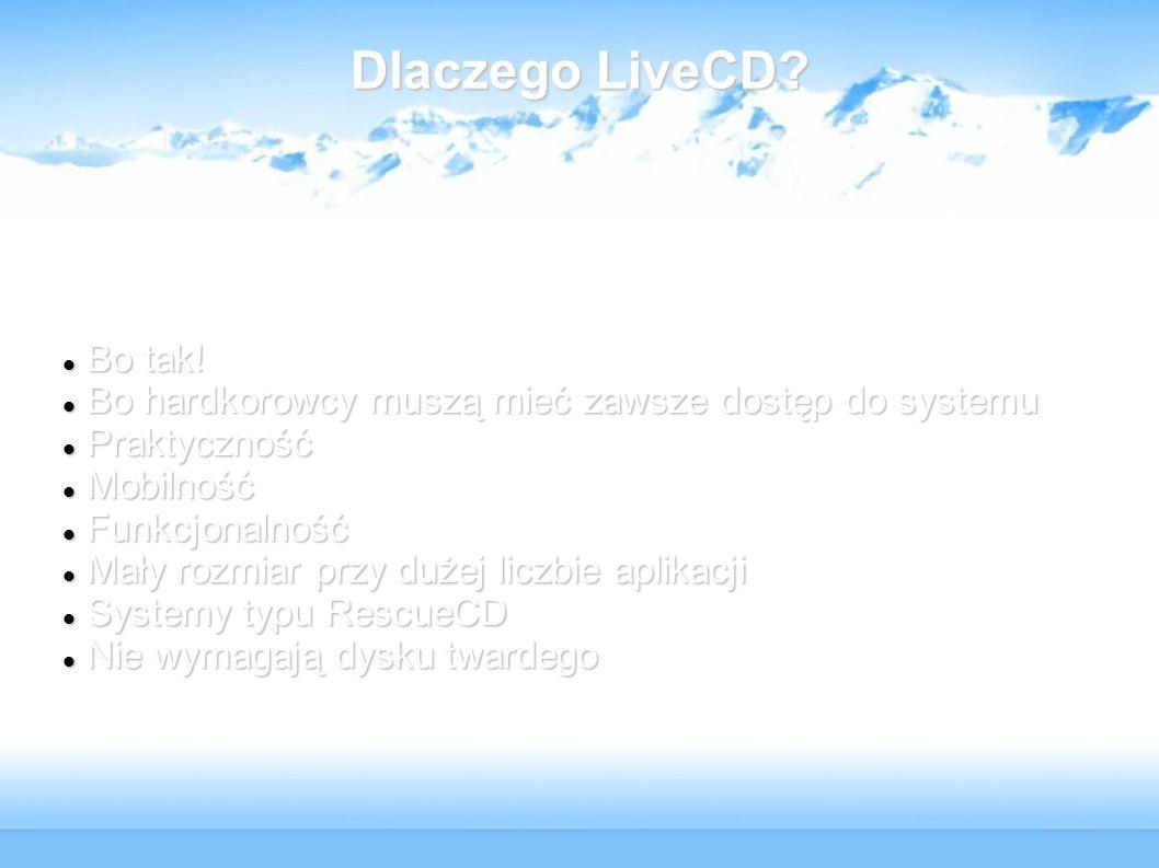 Dlaczego LiveCD Bo tak! Bo hardkorowcy muszą mieć zawsze dostęp do systemu. Praktyczność. Mobilność.