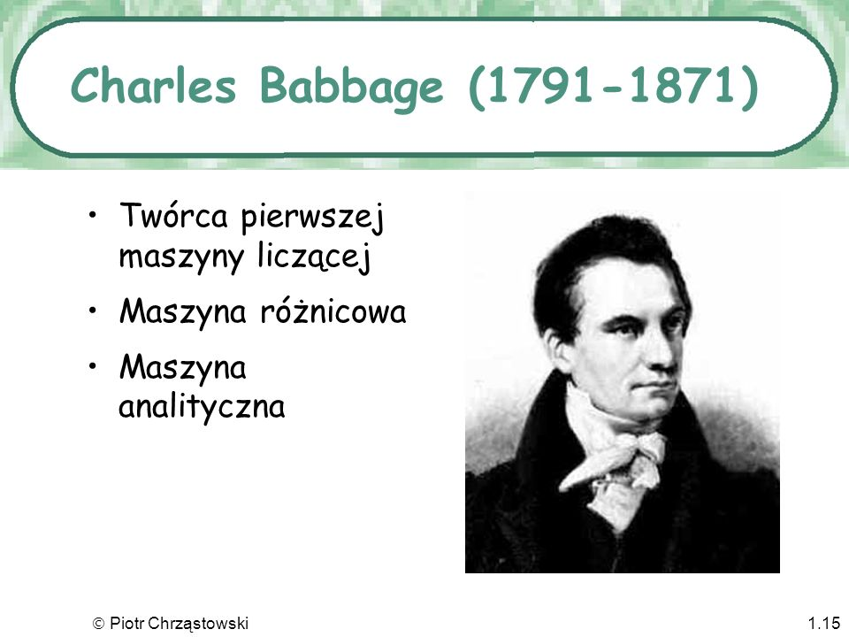 Charles Babbage (1791-1871) Twórca pierwszej maszyny liczącej