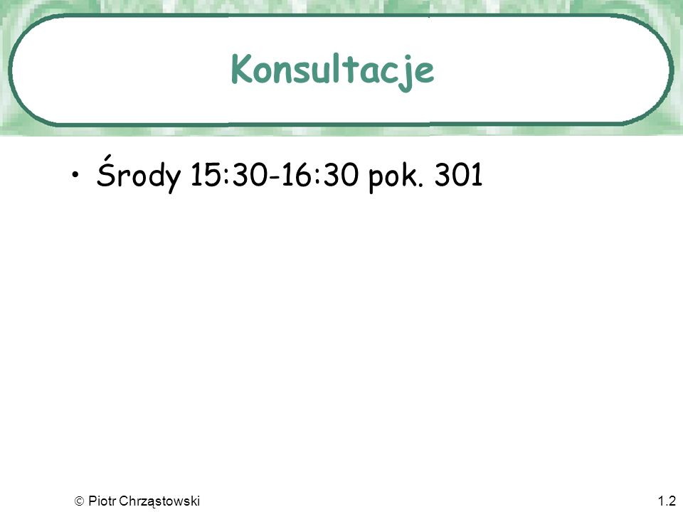 Konsultacje Środy 15:30-16:30 pok. 301  Piotr Chrząstowski
