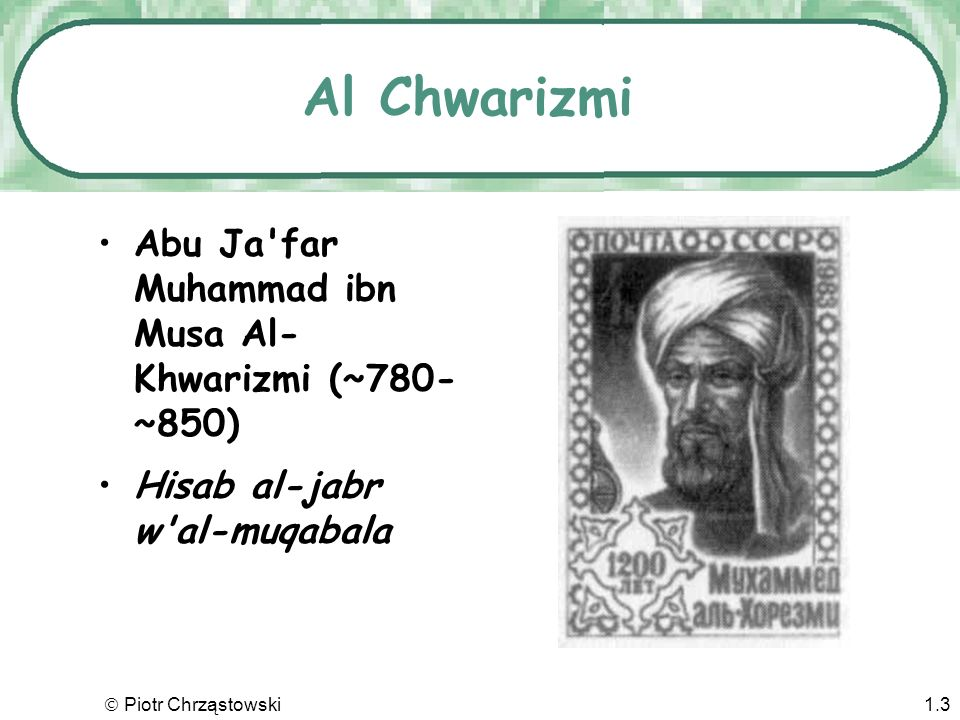 Al Chwarizmi Abu Ja far Muhammad ibn Musa Al-Khwarizmi (~780-~850)