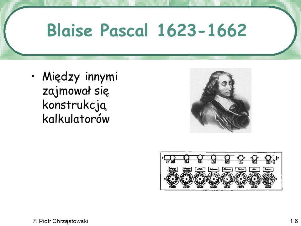 Blaise Pascal 1623-1662 Między innymi zajmował się konstrukcją kalkulatorów  Piotr Chrząstowski