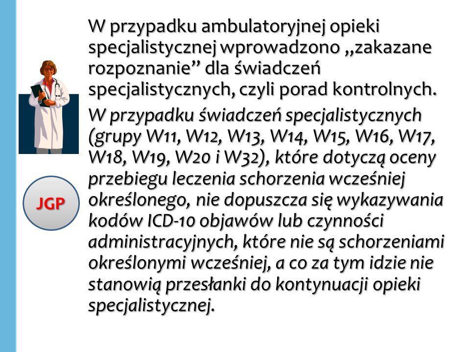 """W przypadku ambulatoryjnej opieki specjalistycznej wprowadzono """"zakazane rozpoznanie dla świadczeń specjalistycznych, czyli porad kontrolnych. W przypadku świadczeń specjalistycznych (grupy W11, W12, W13, W14, W15, W16, W17, W18, W19, W20 i W32), które dotyczą oceny przebiegu leczenia schorzenia wcześniej określonego, nie dopuszcza się wykazywania kodów ICD-10 objawów lub czynności administracyjnych, które nie są schorzeniami określonymi wcześniej, a co za tym idzie nie stanowią przesłanki do kontynuacji opieki specjalistycznej."""
